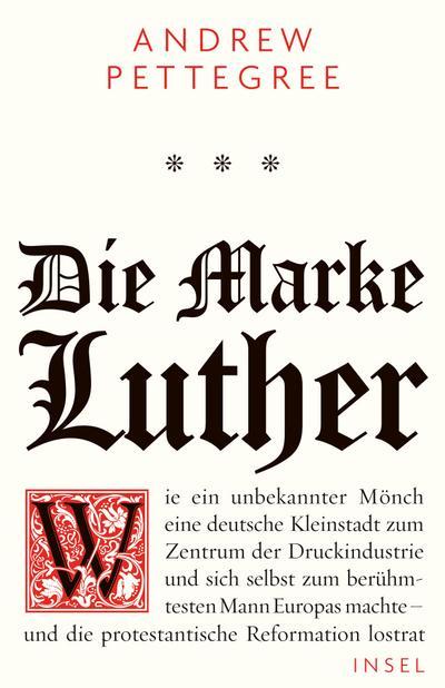 Die Marke Luther: Wie ein unbekannter Mönch eine deutsche Kleinstadt zum Zentrum der Druckindustrie und sich selbst zum berühmtesten Mann Europas machte - und die protestantische Reformation lostrat