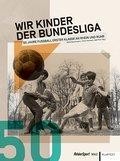 Wir Kinder der Bundesliga: 50 Jahre Fußball E ...