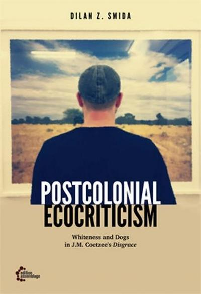 Postcolonial Ecocriticism: Whiteness and Dogs in J.M. Coetzee's Disgrace (Postcolonial Posthumanism)