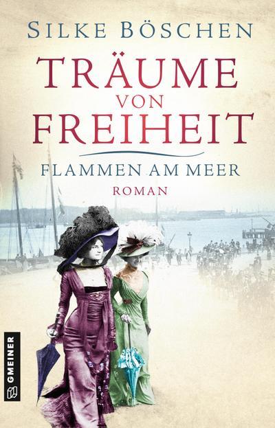 Träume von Freiheit - Flammen am Meer: Roman (Historische Romane im GMEINER-Verlag)