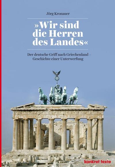 wir-sind-die-herren-des-landes-der-deutsche-griff-nach-griechenland-geschichte-einer-unterwerfung-