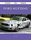 Ford Mustang 162 Success Secrets - 162 Most Asked Questions On Ford Mustang - What You Need To Know