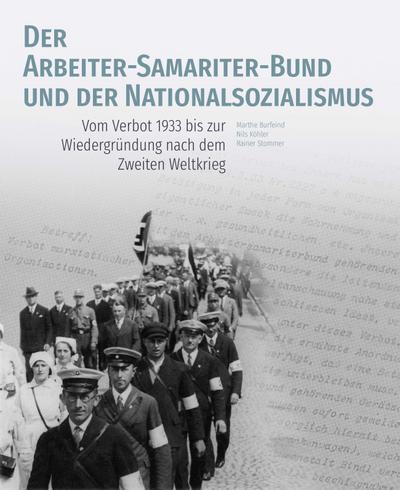 Der Arbeiter-Samariter-Bund und der Nationalsozialismus  Vom Verbot 1933 bis zur Wiedergründung nach dem Zweiten Weltkrieg  Deutsch  99 schw.-w. Abb. 61 farb. Abb. 3 Ktn.