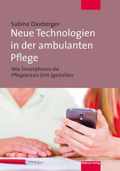 Neue Technologien in der ambulanten Pflege. Wie Smartphones die Pflegepraxis (mit-) gestalten