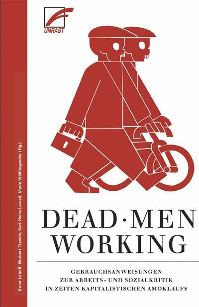 Dead Men Working: Gebrauchsanweisungen zur Arbeits- und Sozialkritik in Zeiten kapitalistischen Amoklaufs