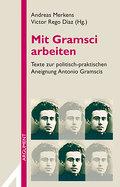 Mit Gramsci arbeiten: Texte zur politisch-praktischen Aneignung Antonio Gramscis