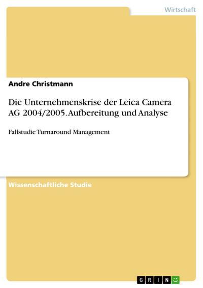 Die Unternehmenskrise der Leica Camera AG 2004/2005. Aufbereitung und Analyse