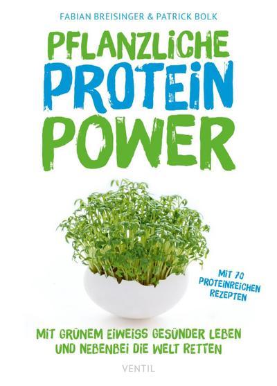 Pflanzliche Protein-Power: Mit grünem Eiweiß gesünder leben und nebenbei die Welt retten (Edition Kochen ohne Knochen)