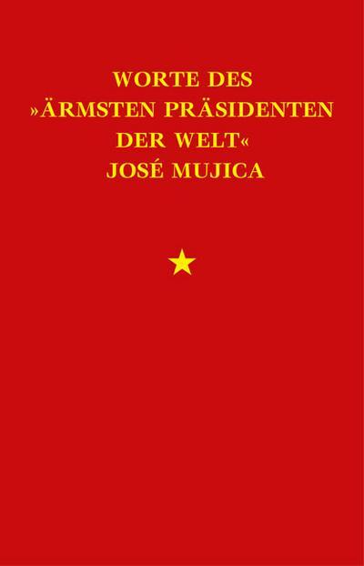 Worte des »ärmsten Präsidenten der Welt« José »Pepe« Mujica