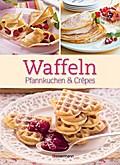 Waffeln,Pfannkuchen und Crêpes: Die besten Rezepte für Pfanne und Waffeleisen, süß und pikant!