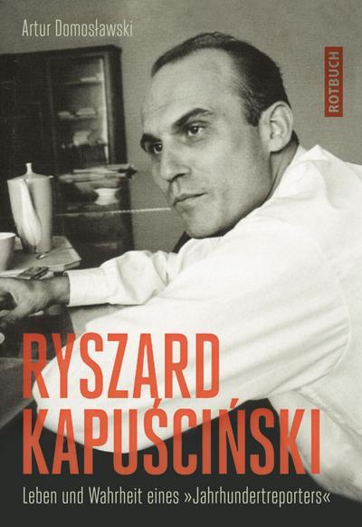 """Ryszard Kapuscinski: Leben und Wahrheit eines &#34 Jahrhundertreporters&#34 : Leben und Wahrheit eines Jahrhundertreporters"""""""""""