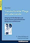 Transkulturelle Pflege am Lebensende: Umgang mit Sterbenden und Verstorbenen unterschiedlicher Religionen und Kulturen (Pflegepraxis)