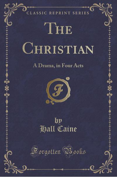 the-christian-a-drama-in-four-acts-classic-reprint-