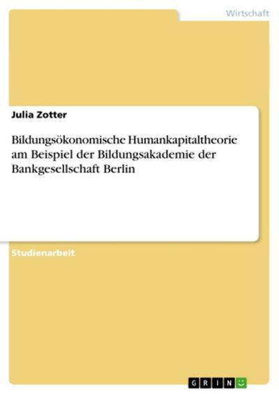 Bildungsökonomische Humankapitaltheorie am Beispiel der Bildungsakademie der Bankgesellschaft Berlin - Grin Publishing - Taschenbuch, Deutsch, Julia Zotter, ,