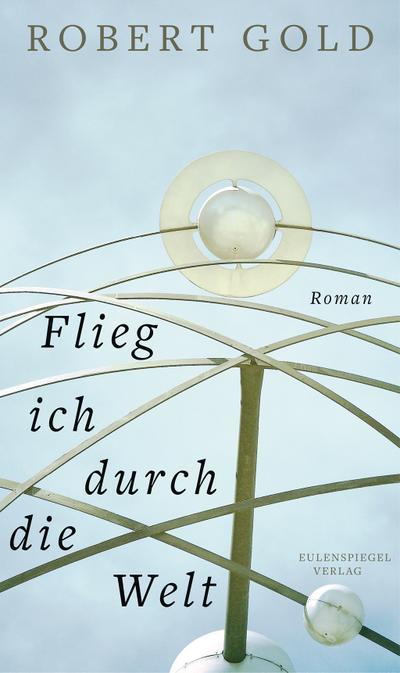 Flieg ich durch die Welt: Roman