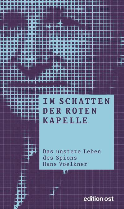 Im Schatten der Roten Kapelle: Das unstete Leben des Spions Hans Voelkner (edition ost)