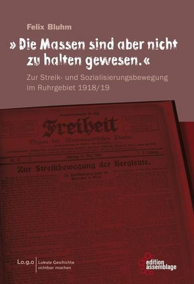 """""""Die Massen sind aber nicht zu halten gewesen."""": Zur Streik- und Sozialisierungsbewegung im Ruhrgebiet 1918/19 (Lo.g.o / Lokale Geschichte sichtbar machen.)"""