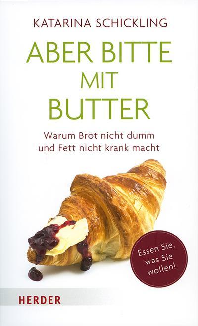 Aber bitte mit Butter  Warum Brot nicht dumm und Fett nicht krank macht  Deutsch