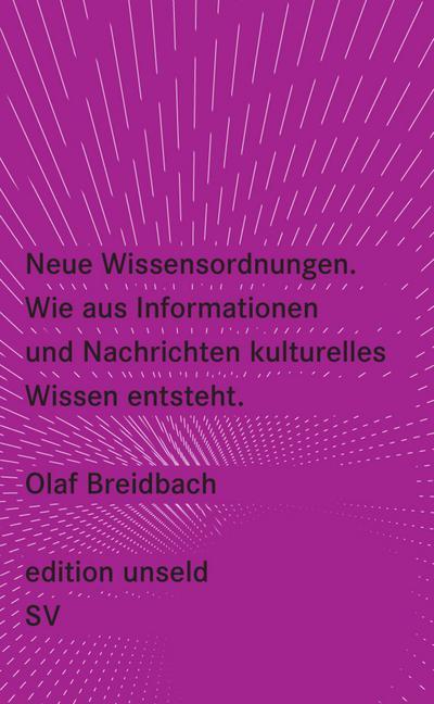 Neue Wissensordnungen: Wie aus Informationen und Nachrichten kulturelles Wissen entsteht (edition unseld)