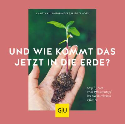 Und wie kommt das jetzt in die Erde?  Step by Step vom Pflanztopf bis zur herrlichen Pflanze  GU Garten Extra  Deutsch
