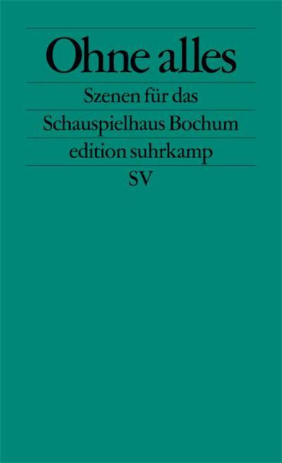 Ohne Alles: Szenen für das Schauspielhaus Bochum (edition suhrkamp)