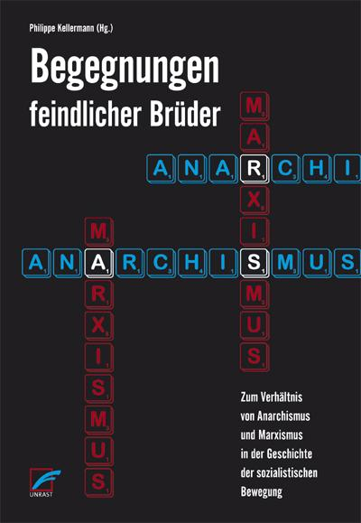 Begegnungen feindlicher Brüder: Zum Verhältnis von Anarchismus und Marxismus in der Geschichte der sozialistischen Bewegung