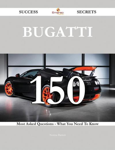 Bugatti 150 Success Secrets - 150 Most Asked Questions On Bugatti - What You Need To Know