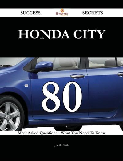 Honda City 80 Success Secrets - 80 Most Asked Questions On Honda City - What You Need To Know