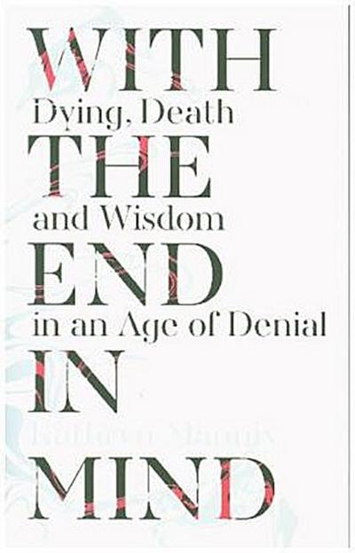 with-the-end-in-mind-dying-death-and-wisdom-in-an-age-of-denial