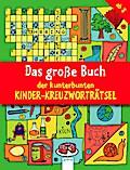 Das große Buch der kunterbunten Kinder-Kreuzworträtsel   ; Deutsch; , durchg. farb. Ill. -