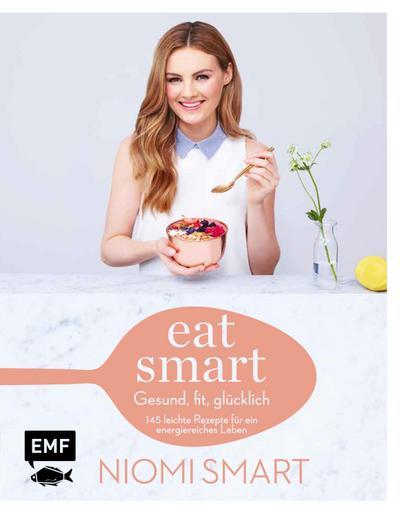 Eat smart – Gesund, fit, glücklich  145 leichte Rezepte für ein energiereiches Leben  Deutsch