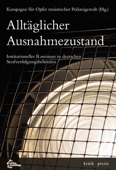 Alltäglicher Ausnahmezustand: Institutioneller Rassismus in deutschen Strafverfolgungsbehörden (kritik_praxis: In der edition assemblage)