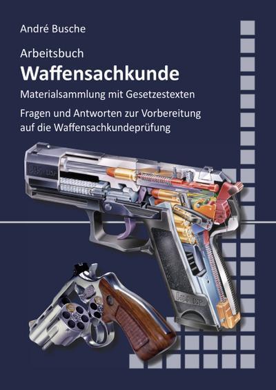 Arbeitsbuch Waffensachkunde: Fragen und Antworten zur Vorbereitung auf die Waffensachkundeprüfung