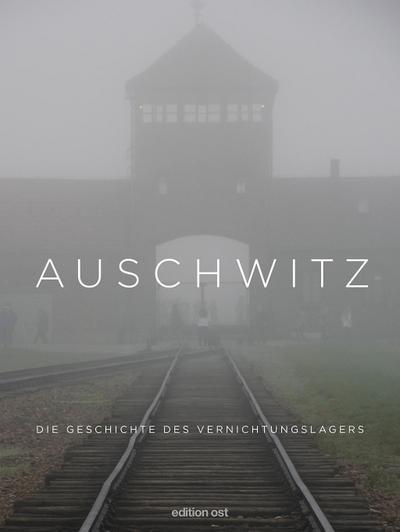 Auschwitz: Die Geschichte des Vernichtungslagers