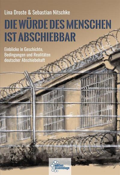 Die Würde des Menschen ist abschiebbar: Einblicke in Geschichte, Bedingungen und Realitäten deutscher Abschiebehaft