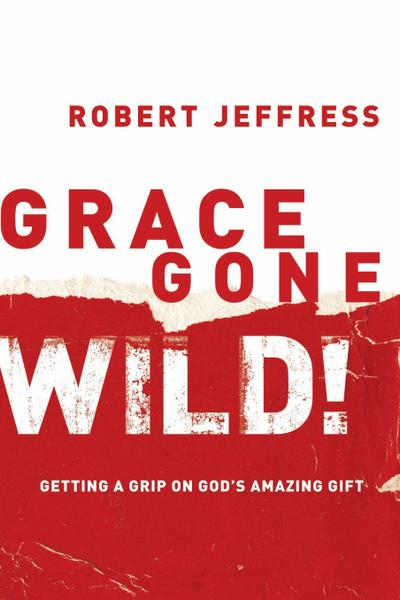 grace-gone-wild-getting-a-grip-on-god-s-amazing-gift