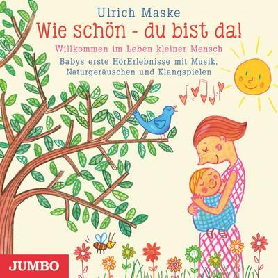Wie schön - du bist da! Willkommen im Leben kleiner Mensch: Babys erste HörErlebnisse mit Musik, Naturgeräuschen und Klangspielen