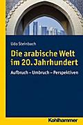 Die arabische Welt im 20. Jahrhundert: Aufbruch - Umbruch - Perspektiven (Ländergeschichten)