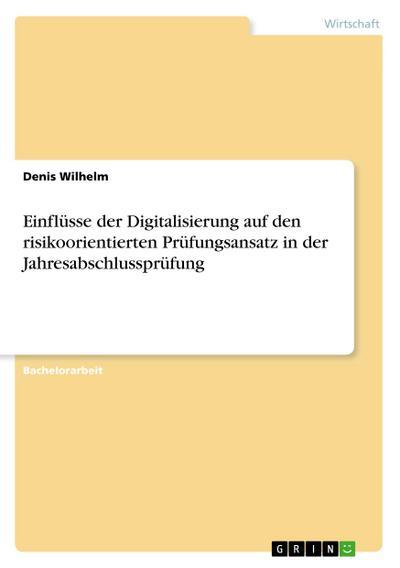 Einflüsse der Digitalisierung auf den risikoorientierten Prüfungsansatz in der Jahresabschlussprüfung - GRIN Verlag - Taschenbuch, Deutsch, Denis Wilhelm, ,