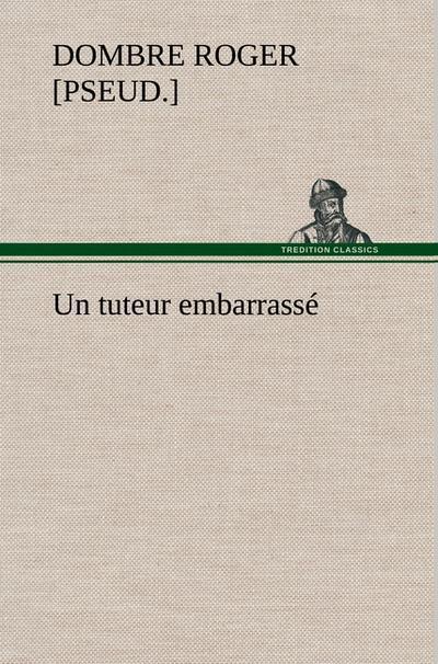 Un tuteur embarrassé - TREDITION CLASSICS - Gebundene Ausgabe, Französisch, Roger Dombre, ,