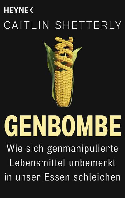 Genbombe: Wie sich genmanipulierte Lebensmittel unbemerkt in unser Essen schleichen - Heyne Verlag - Broschiert, Deutsch, Caitlin Shetterly, Wie sich genmanipulierte Lebensmittel unbemerkt in unser Essen schleichen, Wie sich genmanipulierte Lebensmittel unbemerkt in unser Essen schleichen