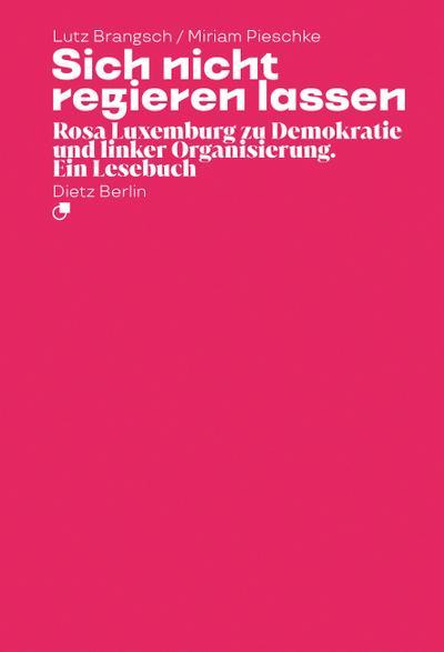 Sich nicht regieren lassen: Rosa Luxemburg zu Demokratie und linker Organisierung. Ein Lesebuch