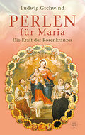 Perlen für Maria: Die Kraft des Rosenkranzes