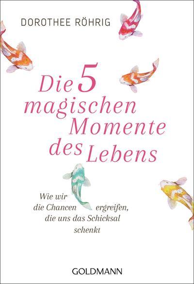 Die fünf magischen Momente des Lebens: Wie wir die Chancen ergreifen, die uns das Schicksal schenkt - Goldmann Verlag - Taschenbuch, Deutsch, Dorothee Röhrig, Wie wir die Chancen ergreifen, die uns das Schicksal schenkt, Wie wir die Chancen ergreifen, die uns das Schicksal schenkt