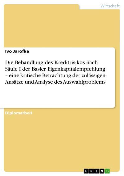 Die Behandlung des Kreditrisikos nach Säule I der Basler Eigenkapitalempfehlung  eine kritische Betrachtung der zulässigen Ansätze und Analyse des Auswahlproblems