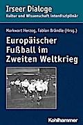 Europäischer Fußball im Zweiten Weltkrieg (Irseer Dialoge: Kultur und Wissenschaft interdisziplinär)