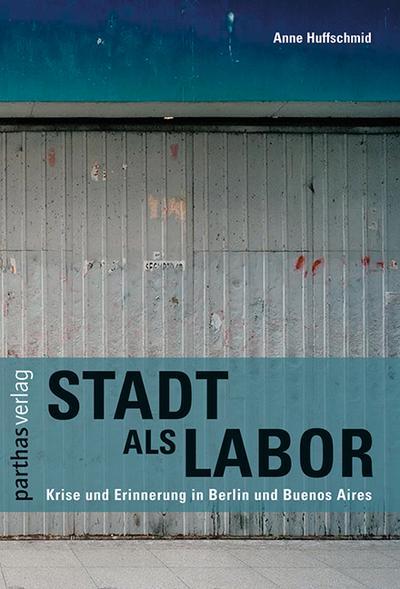 Stadt als Labor: Krise und Erinnerung in Berlin und Buenos Aires