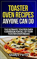 Toaster Oven Recipes Anyone Can Do: The Ultimate Toaster Oven Cookbook for All of Your Toaster Oven Needs! (Frigidaire toaster oven, Black Decker toaster oven, Cuisinart toaster oven, Hamilton Beach toaster)