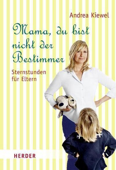 Mama, du bist nicht der Bestimmer: Sternstunden für Eltern - Verlag Herder - Gebundene Ausgabe, , Andrea Kiewel, Sternstunden für Eltern, Sternstunden für Eltern