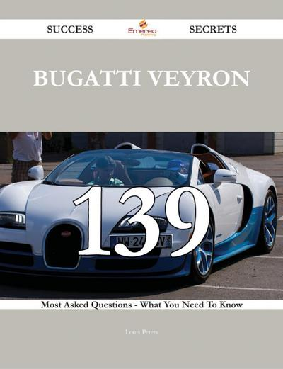 Bugatti Veyron 139 Success Secrets - 139 Most Asked Questions On Bugatti Veyron - What You Need To Know